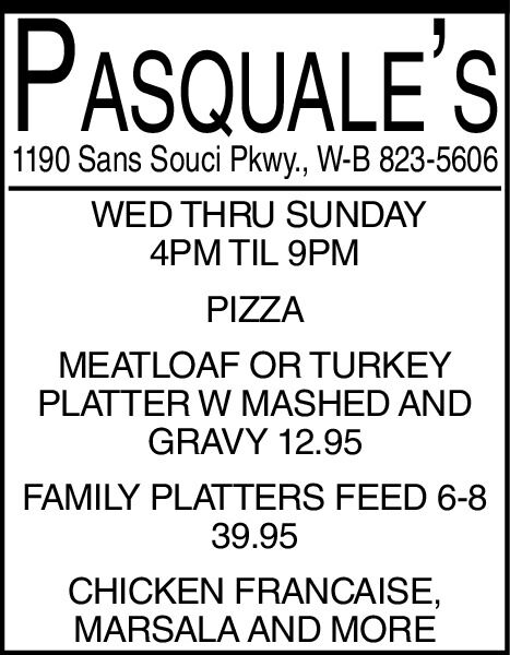 PASQUALE'S1190 Sans Souci Pkwy., W-B 823-5606WED THRU SUNDAY4PM TIL 9PMPIZZAMEATLOAF COR TURKEYPLATTER W MASHED ANDGRAVY 12.95FAMILY PLATTERS FEED 6-839.95CHICKEN FRANCAISE,MARSALA AND MORE PASQUALE'S 1190 Sans Souci Pkwy., W-B 823-5606 WED THRU SUNDAY 4PM TIL 9PM PIZZA MEATLOAF COR TURKEY PLATTER W MASHED AND GRAVY 12.95 FAMILY PLATTERS FEED 6-8 39.95 CHICKEN FRANCAISE, MARSALA AND MORE