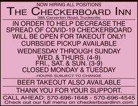 NOW HIRING ALL POSITIONSTHE CHECKERBOARD INN385 Carverton Road, TrucksvilleIN ORDER TO HELP DECREASE THESPREAD OF COVID-19 CHECKERBOARDWILL BE OPEN FOR TAKEOUT ONLY!CURBSIDE PICKUP AVAILABLEWEDNESDAY THROUGH SUNDAYWED. & THURS. (4-9)FRI., SAT. & SUN. (3-9)CLOSED MONDAY & TUEDAYHOURS SUBJECT T O CHANGEBEER TAKEOUT ALSO AVAILABLETHANK YOU FOR YOUR SUPPORT.CALL AHEAD: 570-696-1648 - 570-696-4545Check out our full menu on checkerboardinn.com NOW HIRING ALL POSITIONS THE CHECKERBOARD INN 385 Carverton Road, Trucksville IN ORDER TO HELP DECREASE THE SPREAD OF COVID-19 CHECKERBOARD WILL BE OPEN FOR TAKEOUT ONLY! CURBSIDE PICKUP AVAILABLE WEDNESDAY THROUGH SUNDAY WED. & THURS. (4-9) FRI., SAT. & SUN. (3-9) CLOSED MONDAY & TUEDAY HOURS SUBJECT T O CHANGE BEER TAKEOUT ALSO AVAILABLE THANK YOU FOR YOUR SUPPORT. CALL AHEAD: 570-696-1648 - 570-696-4545 Check out our full menu on checkerboardinn.com