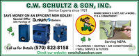 C.W. SCHULTZ & SON, INC.Service Experts since 1921WHERE SERVICE IS NOT JUST A WORD.SAVE MONEY ON AN EFFICIENT NEW BOILER!IT IS A COMMITMENT!Special Offer Dunkírk Boilerswith Purchase ofServing NEPACall us for Details (570) 822-8158 PLUMBING  HEATING  AIR CONDITIONING WELL SERVICE & FILTERSCheck our website: cwschultzandson.com C.W. SCHULTZ & SON, INC. Service Experts since 1921 WHERE SERVICE IS NOT JUST A WORD. SAVE MONEY ON AN EFFICIENT NEW BOILER! IT IS A COMMITMENT! Special Offer Dunkírk Boilers with Purchase of Serving NEPA Call us for Details (570) 822-8158  PLUMBING  HEATING  AIR CONDITIONING  WELL SERVICE & FILTERS Check our website: cwschultzandson.com