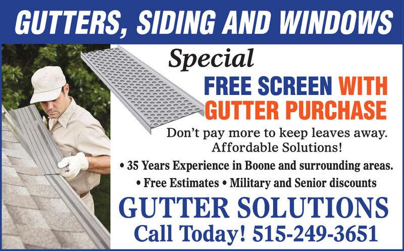 GUTTERS, SIDING AND WINDOWSSpecialFREE SCREEN WITHGUTTER PURCHASEDon't pay more to keep leaves away.Affordable Solutions! 35 Years Experience in Boone and surrounding areas. Free Estimates  Military and Senior discountsGUTTER SOLUTIONSCall Today! 515-249-3651 GUTTERS, SIDING AND WINDOWS Special FREE SCREEN WITH GUTTER PURCHASE Don't pay more to keep leaves away. Affordable Solutions!  35 Years Experience in Boone and surrounding areas.  Free Estimates  Military and Senior discounts GUTTER SOLUTIONS Call Today! 515-249-3651