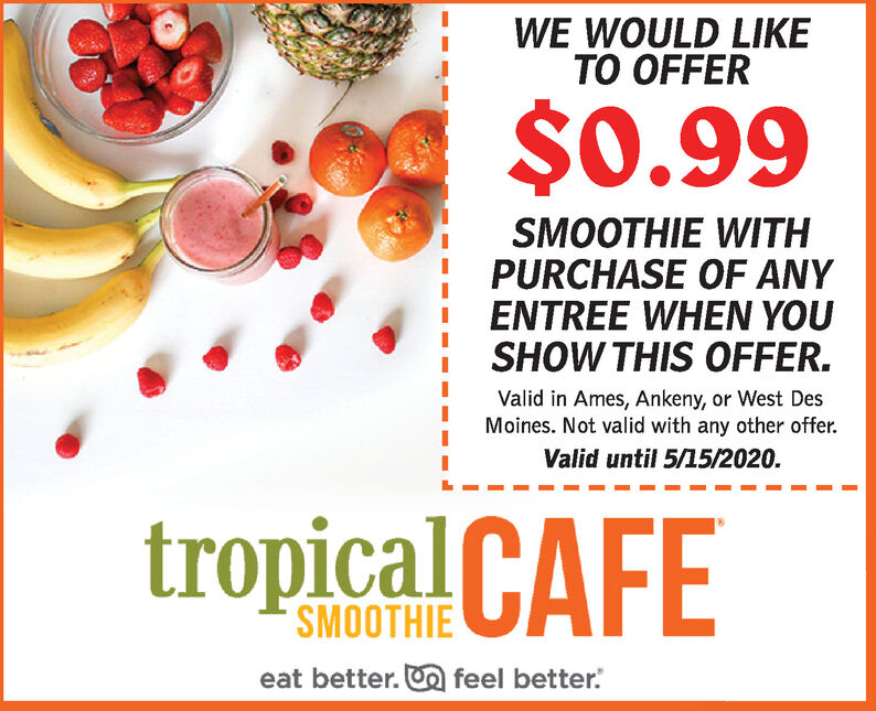 WE WOULD LIKETO OFFER$0.99SMOOTHIE WITHPURCHASE OF ANYENTREE WHEN YOUSHOW THIS OFFER.Valid in Ames, Ankeny, or West DesMoines. Not valid with any other offer.Valid until 5/15/2020.tropical CAFESMOOTHIEeat better. O feel better. WE WOULD LIKE TO OFFER $0.99 SMOOTHIE WITH PURCHASE OF ANY ENTREE WHEN YOU SHOW THIS OFFER. Valid in Ames, Ankeny, or West Des Moines. Not valid with any other offer. Valid until 5/15/2020. tropical CAFE SMOOTHIE eat better. O feel better.