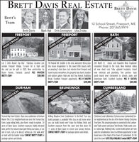 BRETT DAVIS REAL ESTATEBRETT DAVISBrett'sREAL ESTATETeamBrett DavisFREEPORTMarti Hiat Chris Cunningham Ulla ZriokaFREEPORT12 School Street, Freeport, MEPhone: 207.865.9919BATHUNDER CONTRACTUNDER CONTRACTUNDER CONTRACTLot C Litle Round Top Run Fabulous Location justoutside Freeport Village. 5.4-acre lot is high anddry and can be split in 2023. New construction byRyzen Homes. Fantastic Layout! MLS #1447290BRETT'S TEAM116 Pownal Rd: Smaller is the new awesome! Bring yourtiny house imagination to this sweet little beauty with renovated through to the studs. New Hemlock sidingan amazing 3-story barn. Just minutes from Freeport and all new sheet rock. Fully updated insulation, brandtravel routes everywhere, this property has charm, locationand options galore. High and dry! Dog Kennel. BubblingBrook. Excellent Freeport opportunity. MLS # 1446799205 North St: (lassic and beautiful New Englander$589,900new electrical and plumbing. Two porches- backporch brand new! Convenient to schools, parks anddowntown Bath. Excellent location. MLS # 1447476BRETT's TEAM$249,900 BRETT'S TEAMDURHAM$249,900BRUNSWICKCUMBERLANDSUBDIVISIONSUBDIVISIONSUBDIVISIONTruman Day Farm Estates : Rare new subdivision in Durham Rolling Meadow Farm Subdivision: To Be Built: Turn key Christmas Creek Subdivision: Exclusive new Cumberland Cen-Maine! This 12 Lot neighborhood was once the Truman DayFarm. Large rolling fields, pine forest -ready to explore. 34| you can build brand new? Enjoy the Rolling fields and Tree Farm. This amazing location is connected to the Cumber-acres of Open Space. Southern exposure, highly elevatedland, perfect for natural solar gain! Bring your plans, or useone of ours. Call us to discuss setting up a lot walk and/ CONTACT BRETT'S TEAM for package options and details.or meet with the builder today! CONTACT BRETT'S TEAM forpackage options and details.build packages is availatle! Why buy an old home when ter neighborhood at the site of the former Vinings ChristmasSouthern exposure from