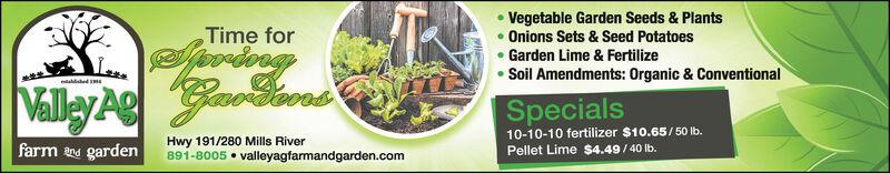 Vegetable Garden Seeds & Plants Onions Sets & Seed Potatoes Garden Lime & FertilizeSoil Amendments: Organic & ConventionalTime forValley A oaSpecials10-10-10 fertilizer $10.65/50 lb.Pellet Lime $4.49/ 40 Ib.Hwy 191/280 Mills River891-8005  valleyagfarmandgarden.comfarm ne garden Vegetable Garden Seeds & Plants  Onions Sets & Seed Potatoes  Garden Lime & Fertilize Soil Amendments: Organic & Conventional Time for Valley A oa Specials 10-10-10 fertilizer $10.65/50 lb. Pellet Lime $4.49/ 40 Ib. Hwy 191/280 Mills River 891-8005  valleyagfarmandgarden.com farm ne garden