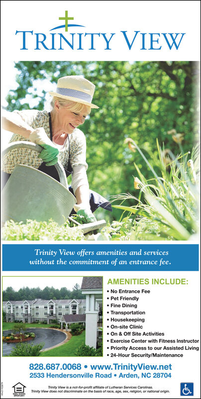 TRÍNITY VIEWTrinity View offers amenities and serviceswithout the commitment of an entrance fee.AMENITIES INCLUDE: No Entrance Fee Pet Friendly Fine Dining Transportation Housekeeping On-site Clinic On & Off Site Activities Exercise Center with Fitness Instructor Priority Access to our Assisted Living 24-Hour Security/Maintenance828.687.0068  www.TrinityView.net2533 Hendersonville Road  Arden, NC 28704Trinity View is a not-for profit affiliate of Lutheran Services Carolinas.Trinity View does not discriminate on the basis of race, age, sex, roligion, or national origin. TRÍNITY VIEW Trinity View offers amenities and services without the commitment of an entrance fee. AMENITIES INCLUDE:  No Entrance Fee  Pet Friendly  Fine Dining  Transportation  Housekeeping  On-site Clinic  On & Off Site Activities  Exercise Center with Fitness Instructor  Priority Access to our Assisted Living  24-Hour Security/Maintenance 828.687.0068  www.TrinityView.net 2533 Hendersonville Road  Arden, NC 28704 Trinity View is a not-for profit affiliate of Lutheran Services Carolinas. Trinity View does not discriminate on the basis of race, age, sex, roligion, or national origin.