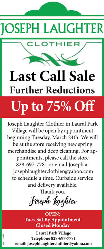JOSEPH LAUGHTERCLOTHIERLast Call SaleFurther ReductionsUp to 75% OffJoseph Laughter Clothier in Laural ParkVillage will be open by appointmentbeginning Tuesday, March 24th. We willbe at the store receiving new springmerchandise and deep cleaning. For ap-pointments, please call the store828-697-7781 or email Joseph atjosephlaughterclothier@yahoo.comto schedule a time. Curbside serviceand delivery available.Thank you.Foreph kughterOPEN:Tues-Sat By AppointmentClosed MondayLaurel Park VillageTelephone 828-697-7781email: josephlaughterclothier@yahoo.comzeszALENH JOSEPH LAUGHTER CLOTHIER Last Call Sale Further Reductions Up to 75% Off Joseph Laughter Clothier in Laural Park Village will be open by appointment beginning Tuesday, March 24th. We will be at the store receiving new spring merchandise and deep cleaning. For ap- pointments, please call the store 828-697-7781 or email Joseph at josephlaughterclothier@yahoo.com to schedule a time. Curbside service and delivery available. Thank you. Foreph kughter OPEN: Tues-Sat By Appointment Closed Monday Laurel Park Village Telephone 828-697-7781 email: josephlaughterclothier@yahoo.com zeszALENH