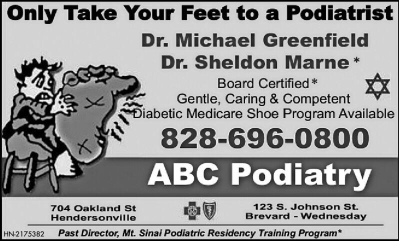 Only Take Your Feet to a PodiatristDr. Michael GreenfieldDr. Sheldon Marne *Board Certified *Gentle, Caring & CompetentDiabetic Medicare Shoe Program Available828-696-0800ABC Podiatry123 S. Johnson St.Brevard - Wednesday704 Oakland StHendersonvillePast Director, Mt. Sinai Podiatric Residency Training Program*HN-2175382 Only Take Your Feet to a Podiatrist Dr. Michael Greenfield Dr. Sheldon Marne * Board Certified * Gentle, Caring & Competent Diabetic Medicare Shoe Program Available 828-696-0800 ABC Podiatry 123 S. Johnson St. Brevard - Wednesday 704 Oakland St Hendersonville Past Director, Mt. Sinai Podiatric Residency Training Program* HN-2175382