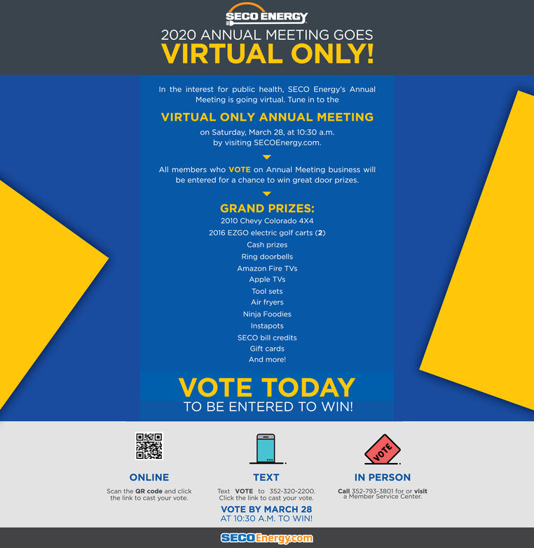 SECO ÈNERG2020 ANNUAL MEETING GOESVIRTUAL ONLY!In the interest for public health, SECO Energy's AnnualMeeting is going virtual. Tune in to theVIRTUAL ONLY ANNUAL MEETINGon Saturday, March 28, at 10:30 a.m.by visiting SECOEnergy.com.All members who VOTE on Annual Meeting business willbe entered for a chance to win great door prizes.GRAND PRIZES:2010 Chevy Colorado 4X42016 EZGO electric goif carts (2)Cash prizesRing doorbellsAmazon Fire TVsApple TVsTool setsAir fryersNinja FoodiesInstapotsSECO bill creditsGift cardsAnd more!VOTE TODAYTO BE ENTERED TO WIN!ONLINETEXTIN PERSONText VOTE to 352-320-2200.Click the link to cast your vote.Call 352-793-3801 for or visita Member Service Center.Scan the QR code and clickthe link to cast your vote.VOTE BY MARCH 28AT 10:30 A.M. TO WIN!SECOEnergy.comVOTE SECO ÈNERG 2020 ANNUAL MEETING GOES VIRTUAL ONLY! In the interest for public health, SECO Energy's Annual Meeting is going virtual. Tune in to the VIRTUAL ONLY ANNUAL MEETING on Saturday, March 28, at 10:30 a.m. by visiting SECOEnergy.com. All members who VOTE on Annual Meeting business will be entered for a chance to win great door prizes. GRAND PRIZES: 2010 Chevy Colorado 4X4 2016 EZGO electric goif carts (2) Cash prizes Ring doorbells Amazon Fire TVs Apple TVs Tool sets Air fryers Ninja Foodies Instapots SECO bill credits Gift cards And more! VOTE TODAY TO BE ENTERED TO WIN! ONLINE TEXT IN PERSON Text VOTE to 352-320-2200. Click the link to cast your vote. Call 352-793-3801 for or visit a Member Service Center. Scan the QR code and click the link to cast your vote. VOTE BY MARCH 28 AT 10:30 A.M. TO WIN! SECOEnergy.com VOTE