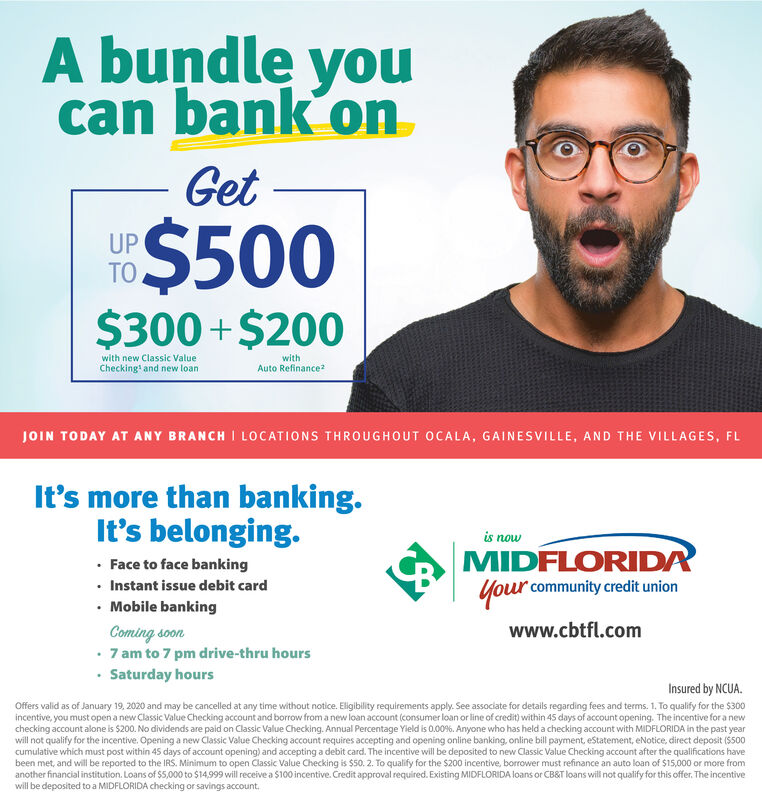 A bundle youcan bank´onGetUPTO$500$300 +$200with new Classic ValueChecking' and new loanwithAuto RefinanceJOIN TODAY AT ANY BRANCH I LOCATIONS THROUGHOUT OCALA, GAINESVILLE, AND THE VILLAGES, FLIt's more than banking.It's belonging.is nowMIDFLORIDA· Face to face banking Instant issue debit card Mobile bankingComing soon 7 am to 7 pm drive-thru hours Saturday hoursYour community credit unionwww.cbtfl.comInsured by NCUA.Offers valid as of January 19, 2020 and may be cancelled at any time without notioce. Eligibility requirements apply. See associate for details regarding fees and terms. 1. To qualify for the $300incentive, you must open a new Classic Value Checking account and borrow from a new loan account (consumer loan or line of credit) within 45 days of account opening. The incentive for a newchecking account alone is $200. No dividends are paid on Classic Value Checking. Annual Percentage Yield is 0.00%. Anyone who has held a checking account with MIDFLORIDA in the past yearwill not qualify for the incentive. Opening a new Classic Value Checking account requires accepting and opening online banking, online bill payment, eStatement, eNotice, direct deposit (S500cumulative which must post within 4S days of account opening) and accepting a debit card. The incentive will be deposited to new Classic Value Checking account after the qualifications havebeen met, and will be reported to the IRS. Minimum to open Classic Value Checking is $50. 2. To qualify for the $200 incentive, borrower must refinance an auto loan of $15,000 or more fromanother financial institution. Loans of $5,000 to $14,999 will receive a $100 incentive. Credit approval required. Existing MIDFLORIDA loans or CB&T loans will not qualify for this offer. The incentivewill be deposited to a MIDFLORIDA checking or savings account. A bundle you can bank´on Get UP TO $500 $300 +$200 with new Classic Value Checking' and new loan with Auto Refinance JOIN TODAY AT ANY BRANCH I LOCATIONS THROUGHOUT OCALA, GAIN