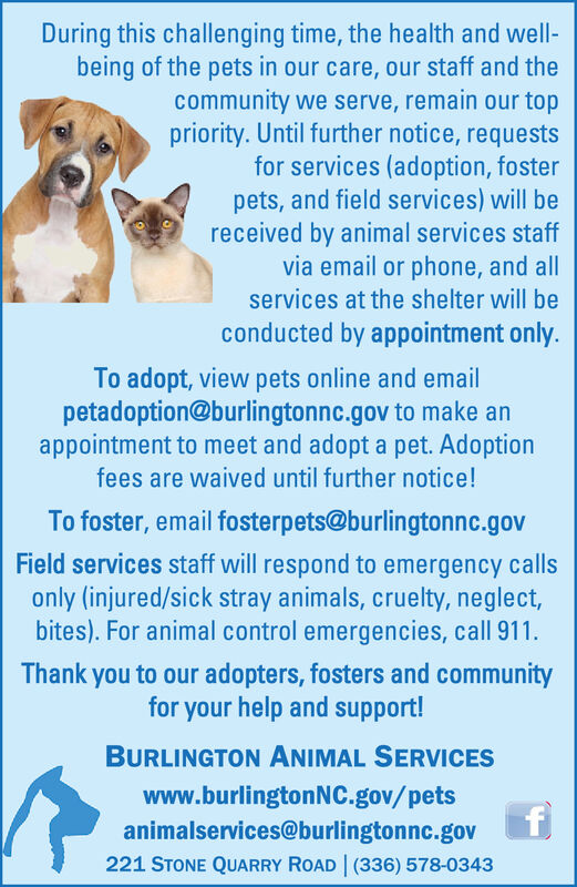 During this challenging time, the health and well-being of the pets in our care, our staff and thecommunity we serve, remain our toppriority. Until further notice, requestsfor services (adoption, fosterpets, and field services) will bereceived by animal services staffvia email or phone, and allservices at the shelter will beconducted by appointment only.To adopt, view pets online and emailpetadoption@burlingtonnc.gov to make anappointment to meet and adopt a pet. Adoptionfees are waived until further notice!To foster, email fosterpets@burlingtonnc.govField services staff will respond to emergency callsonly (injured/sick stray animals, cruelty, neglect,bites). For animal control emergencies, call 911.Thank you to our adopters, fosters and communityfor your help and support!BURLINGTON ANIMAL SERVICESwww.burlingtonNC.gov/petsanimalservices@burlingtonnc.goV221 STONE QUARRY ROAD (336) 578-0343 During this challenging time, the health and well- being of the pets in our care, our staff and the community we serve, remain our top priority. Until further notice, requests for services (adoption, foster pets, and field services) will be received by animal services staff via email or phone, and all services at the shelter will be conducted by appointment only. To adopt, view pets online and email petadoption@burlingtonnc.gov to make an appointment to meet and adopt a pet. Adoption fees are waived until further notice! To foster, email fosterpets@burlingtonnc.gov Field services staff will respond to emergency calls only (injured/sick stray animals, cruelty, neglect, bites). For animal control emergencies, call 911. Thank you to our adopters, fosters and community for your help and support! BURLINGTON ANIMAL SERVICES www.burlingtonNC.gov/pets animalservices@burlingtonnc.goV 221 STONE QUARRY ROAD (336) 578-0343