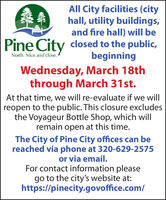 All City facilities (cityhall, utility buildings,and fire hall) will bePine Cityclosed to the public,beginningNorth. Nice and close.Wednesday, March 18ththrough March 31st.At that time, we will re-evaluate if we willreopen to the public. This closure excludesthe Voyageur Bottle Shop, which willremain open at this time.The City of Pine City offices can bereached via phone at 320-629-2575or via email.For contact information pleasego to the city's website at:https://pinecity.govoffice.com/ All City facilities (city hall, utility buildings, and fire hall) will be Pine City closed to the public, beginning North. Nice and close. Wednesday, March 18th through March 31st. At that time, we will re-evaluate if we will reopen to the public. This closure excludes the Voyageur Bottle Shop, which will remain open at this time. The City of Pine City offices can be reached via phone at 320-629-2575 or via email. For contact information please go to the city's website at: https://pinecity.govoffice.com/