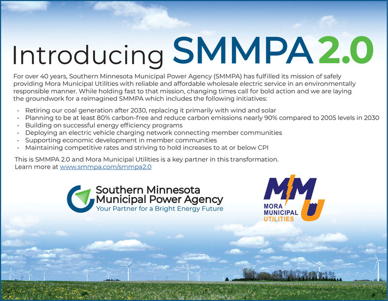 Introducing SMMPA2.0For over 40 years, Southern Minnesota Municipal Power Agency (SMMPA) has fulfilled its mission of safelyproviding Mora Municipal Utilities with reliable and affordable wholesale electric service in an environmentallyresponsible manner. While holding fast to that mission, changing times call for bold action and we are layingthe groundwork for a reimagined SMMPA which includes the following initiatives: Retiring our coal generation after 2030, replacing it primarily with wind and solarPlanning to be at least 80% carbon-free and reduce carbon emissions nearly 90% compared to 2005 levels in 2030Building on successful energy efficiency programsDeploying an electric vehicle charging network connecting member communitiesSupporting economic development in member communitiesMaintaining competitive rates and striving to hold increases to at or below CPIThis is SMMPA 2.0 and Mora Municipal Utilities is a key partner in this transformation.Learn more at www.smmpa.com/smmpa2.0Southern MinnesotaMunicipal Power AgencyYour Partner for a Bright Energy FutureMMMORAMUNICIPALUTILITIES Introducing SMMPA2.0 For over 40 years, Southern Minnesota Municipal Power Agency (SMMPA) has fulfilled its mission of safely providing Mora Municipal Utilities with reliable and affordable wholesale electric service in an environmentally responsible manner. While holding fast to that mission, changing times call for bold action and we are laying the groundwork for a reimagined SMMPA which includes the following initiatives:  Retiring our coal generation after 2030, replacing it primarily with wind and solar Planning to be at least 80% carbon-free and reduce carbon emissions nearly 90% compared to 2005 levels in 2030 Building on successful energy efficiency programs Deploying an electric vehicle charging network connecting member communities Supporting economic development in member communities Maintaining competitive rates and striving to hold increases to at or below CPI This is SMMP