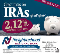 Offer ends 4-15-20Great rates onIRASof all sizes!2.12%.APY*48 MONTH FIXED RATEN NeighborhoodMORA 45 North Union& CobornsNATIONAL BANKThe Bank That Feels Like Home320-679-3100neighborhood.bankMember FDIC*Annual Percentage Yield effective as of 2-20-2020 and available through 4-15-2020. $1,000 minimum deposit requirement. Fees could reduce eamings. Penaltyfor early withdrawal.NMLS 677339EQUAL HOUSINGLENDER Offer ends 4-15-20 Great rates on IRAS of all sizes! 2.12%. APY* 48 MONTH FIXED RATE N Neighborhood MORA 45 North Union & Coborns NATIONAL BANK The Bank That Feels Like Home 320-679-3100 neighborhood.bank Member FDIC *Annual Percentage Yield effective as of 2-20-2020 and available through 4-15- 2020. $1,000 minimum deposit requirement. Fees could reduce eamings. Penalty for early withdrawal. NMLS 677339 EQUAL HOUSING LENDER