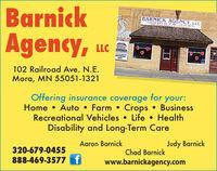 BarnickAgency,BARNICK AGENCY, LLCI32 DIG7 9-0 459anP H AR.AC 60A VENU NEucAMERICANNATIONAL102 Railroad Ave. N.E.Mora, MN 55051-1321Offering insurance coverage for your:Home  Auto  Farm  Crops  BusinessRecreational Vehicles  Life  HealthDisability and Long-Term CareAaron BarnickJudy Barnick320-679-0455Chad Barnick888-469-3577 fwww.barnickagency.com Barnick Agency, BARNICK AGENCY, LLC I32 DIG7 9-0 459 anP H AR.AC 60A VENU NE uc AMERICAN NATIONAL 102 Railroad Ave. N.E. Mora, MN 55051-1321 Offering insurance coverage for your: Home  Auto  Farm  Crops  Business Recreational Vehicles  Life  Health Disability and Long-Term Care Aaron Barnick Judy Barnick 320-679-0455 Chad Barnick 888-469-3577 f www.barnickagency.com