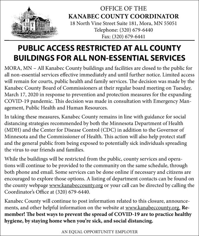 OFFICE OF THEKANABEC COUNTY COORDINATOR18 North Vine Street Suite 181, Mora, MN 55051Telephone: (320) 679-6440Fax: (320) 679-6441PUBLIC ACCESS RESTRICTED AT ALL COUNTYBUILDINGS FOR ALL NON-ESSENTIAL SERVICESMORA, MN - All Kanabec County buildings and facilities are closed to the public forall non-essential services effective immediately and until further notice. Limited accesswill remain for courts, public health and family services. The decision was made by theKanabec County Board of Commissioners at their regular board meeting on Tuesday,March 17, 2020 in response to prevention and protection measures for the expandingCOVID-19 pandemic. This decision was made in consultation with Emergency Man-agement, Public Health and Human Resources.In taking these measures, Kanabec County remains in line with guidance for socialdistancing strategies recommended by both the Minnesota Department of Health(MDH) and the Center for Disease Control (CDC) in addition to the Governor ofMinnesota and the Commissioner of Health. This action will also help protect staffand the general public from being exposed to potentially sick individuals spreadingthe virus to our friends and families.While the buildings will be restricted from the public, county services and opera-tions will continue to be provided to the community on the same schedule, throughboth phone and email. Some services can be done online if necessary and citizens areencouraged to explore those options. A listing of department contacts can be found onthe county webpage www.kanabeccounty.org or your call can be directed by calling theCoordinator's Office at (320) 679-6440.Kanabec County will continue to post information related to this closure, announce-ments, and other helpful information on the website at www.kanabeccounty.org. Re-member! The best ways to prevent the spread of COVID-19 are to practice healthyhygiene, by staying home when you're sick, and social distancing.AN EQUAL OPPORTUNITY EMPLOYER OFFICE OF THE KANABEC COUNTY COORDINATOR 18 North Vine Street Suite 181, Mora, MN 55051 Telephone: (320) 679-6440 Fax: (320) 679-6441 PUBLIC ACCESS RESTRICTED AT ALL COUNTY BUILDINGS FOR ALL NON-ESSENTIAL SERVICES MORA, MN - All Kanabec County buildings and facilities are closed to the public for all non-essential services effective immediately and until further notice. Limited access will remain for courts, public health and family services. The decision was made by the Kanabec County Board of Commissioners at their regular board meeting on Tuesday, March 17, 2020 in response to prevention and protection measures for the expanding COVID-19 pandemic. This decision was made in consultation with Emergency Man- agement, Public Health and Human Resources. In taking these measures, Kanabec County remains in line with guidance for social distancing strategies recommended by both the Minnesota Department of Health (MDH) and the Center for Disease Control (CDC) in addition to the Governor of Minnesota and the Commissioner of Health. This action will also help protect staff and the general public from being exposed to potentially sick individuals spreading the virus to our friends and families. While the buildings will be restricted from the public, county services and opera- tions will continue to be provided to the community on the same schedule, through both phone and email. Some services can be done online if necessary and citizens are encouraged to explore those options. A listing of department contacts can be found on the county webpage www.kanabeccounty.org or your call can be directed by calling the Coordinator's Office at (320) 679-6440. Kanabec County will continue to post information related to this closure, announce- ments, and other helpful information on the website at www.kanabeccounty.org. Re- member! The best ways to prevent the spread of COVID-19 are to practice healthy hygiene, by staying home when you're sick, and social distancing. AN EQUAL OPPORTUNITY EMPLOYER