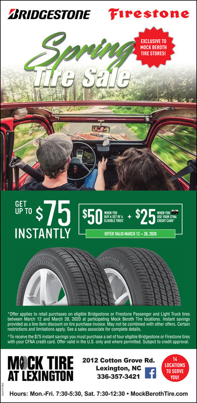 "BRIDGESTONE FirestoneSpringEXCLUSIVE TOMOCK BEROTHTIRE STORESITife SaleGETUP TOro$75 $50 - $25$75 $50WHEN YOUBUY A SET OF A +ELIGIBLE TIRESWHEN YOUUSE YOUR CENACREDIT CARDINSTANTLYOFFER VALID MARCH 12- 28, 2020AMPION""Offer applies to retail purchases on eligible Bridgestone or Firestone Passenger and Light Truck tiresbetween March 12 and March 28, 2020 at participating Mock Beroth Tire locations. Instant savingsprovided as a line item discount on tire purchase invoice. May not be combined with other offers. Certainrestrictions and limitations apply. See a sales associate for complete details.*To receive the $75 instant savings you must purchase a set of four eligible Bridgestone or Firestone tireswith your CFNA credit card. Offer valid in the U.S. only and where permitted. Subject to credit approval.MO CK TIREAT LEXINGTON2012 Cotton Grove Rd.Lexington, NC336-357-342114LOCATIONSTO SERVEYOU!Hours: Mon.-Fri. 7:30-5:30, Sat. 7:30-12:30  MockBeroth Tire.com BRIDGESTONE Firestone Spring EXCLUSIVE TO MOCK BEROTH TIRE STORESI Tife Sale GET UP TO ro$75 $50 - $25 $75 $50 WHEN YOU BUY A SET OF A + ELIGIBLE TIRES WHEN YOU USE YOUR CENA CREDIT CARD INSTANTLY OFFER VALID MARCH 12- 28, 2020 AMPION ""Offer applies to retail purchases on eligible Bridgestone or Firestone Passenger and Light Truck tires between March 12 and March 28, 2020 at participating Mock Beroth Tire locations. Instant savings provided as a line item discount on tire purchase invoice. May not be combined with other offers. Certain restrictions and limitations apply. See a sales associate for complete details. *To receive the $75 instant savings you must purchase a set of four eligible Bridgestone or Firestone tires with your CFNA credit card. Offer valid in the U.S. only and where permitted. Subject to credit approval. MO CK TIRE AT LEXINGTON 2012 Cotton Grove Rd. Lexington, NC 336-357-3421 14 LOCATIONS TO SERVE YOU! Hours: Mon.-Fri. 7:30-5:30, Sat. 7:30-12:30  MockBeroth Tire.com"