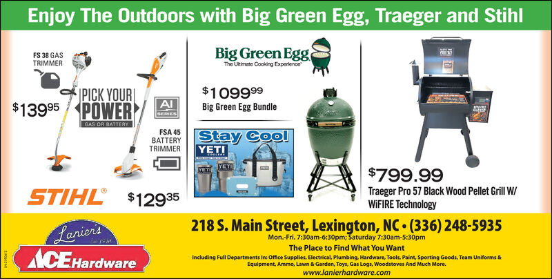Enjoy The Outdoors with Big Green Egg, Traeger and StihlFS 38 GASTRIMMERBig Green EggThe Ultimate Cooking ExperiencePICK YOUR$13995 POWER$109999Big Green Egg BundleAISERIESGAS OR BATTERYFSA 45Stay CoolYETIBATTERYTRIMMER$799.99STIHL $12935Traeger Pro 57 Black Wood Pellet Grill W/WIFIRE Technology218 S. Main Street, Lexington, NC (336) 248-5935BariorsACE HardwareMon.-Fri. 7:30am-6:30pm; Saturday 7:30am-5:30pmThe Place to Find What You WantIncluding Full Departments In: Office Supplies, Electrical, Plumbing, Hardware, Tools, Paint, Sporting Goods, Team Uniforms &Equipment, Ammo, Lawn & Garden, Toys, Gas Logs, Woodstoves And Much More.www.lanierhardware.com Enjoy The Outdoors with Big Green Egg, Traeger and Stihl FS 38 GAS TRIMMER Big Green Egg The Ultimate Cooking Experience PICK YOUR $13995 POWER $109999 Big Green Egg Bundle AI SERIES GAS OR BATTERY FSA 45 Stay Cool YETI BATTERY TRIMMER $799.99 STIHL $12935 Traeger Pro 57 Black Wood Pellet Grill W/ WIFIRE Technology 218 S. Main Street, Lexington, NC (336) 248-5935 Bariors ACE Hardware Mon.-Fri. 7:30am-6:30pm; Saturday 7:30am-5:30pm The Place to Find What You Want Including Full Departments In: Office Supplies, Electrical, Plumbing, Hardware, Tools, Paint, Sporting Goods, Team Uniforms & Equipment, Ammo, Lawn & Garden, Toys, Gas Logs, Woodstoves And Much More. www.lanierhardware.com