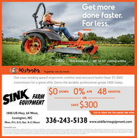 """Get moredone faster.For less.KOBOTAZ400 Gas powered 48"""" to 60"""" cutting widthsKubata Together we do more.Get class-leading speed; ergonomic comfort and exclusive Hydro-Gear ZT-3600transmission for a great offer. Demo the durable, professional-grade Z400 today.$0FARMEQUIPMENT0% APR 48DOWNMONTHSORYNIS$300SAVEVISIT US TODAY FOR THIS LIMITED-TIME OFFER1840 US Hwy. 64 West,Lexington, NC336-243-5138 www.sinkfarmequipment.comMon.-Fri. 8-5; Sat. 8-12 Noon*Cain is based on speeds publahed on conpany webutes as of 11/252010 tor the toowing 52- 54 zero-m nodete: Gravely Pro-Tum Scag Pariot Exmark Radius S Series. Taro Titan HD 2000 Seres, Huter Fastrk SOK. O Kubota Tractor Corporaton, 2000, sO Down, O% APR fancing forp to 48 monthe or cutomer instart rebates of $300 are avalatie on purchases of select new Kubota 2400 Seres equipment trom participating deslers in stock inventory. Promotional rate avalable tated purchasers through Kubota Credit Corporation, SA: tject to credt approva Eample48 monty payments of $20 83 per $1,000 firanced. $300 rebate is net avalable with 0% APR or other promotional financing Some exceptions apply. Ofers expre 6020, Terms subject to changr. This material is for descrotive purpeses only. Kubota ddaims al representations and warranties.epress or implied, or any latility from the use of this material. For conplete mamanty. dadaine safety, incentve offer and product infarmation. consut your local Deater or go to KubotaSA.comKubotaUSA.com Get more done faster. For less. KOBOTA Z400 Gas powered 48"""" to 60"""" cutting widths Kubata Together we do more. Get class-leading speed; ergonomic comfort and exclusive Hydro-Gear ZT-3600 transmission for a great offer. Demo the durable, professional-grade Z400 today. $0 FARM EQUIPMENT 0% APR 48 DOWN MONTHS OR YNIS $300 SAVE VISIT US TODAY FOR THIS LIMITED-TIME OFFER 1840 US Hwy. 64 West, Lexington, NC 336-243-5138 www.sinkfarmequipment.com Mon.-Fri. 8-5; Sat. 8-12 Noon *Cain is based on speeds publahed on conpany webute"""