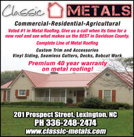 Classic METALSCommercial-Residential-AgriculturalVoted #1 in Metal Roofing. Give us a call when its time for anew roof and see what makes us the BEST in Davidson County.Complete Line of Metal RoofingCustom Trim and AccessoriesVinyl Siding, Seamless Gutters, Decks, Bobcat WorkPremium 40 year warrantyon metal roofing!201 Prospect Street, Lexington, NCPH 336-248-2474www.classic-metals.comIN2191172 Classic METALS Commercial-Residential-Agricultural Voted #1 in Metal Roofing. Give us a call when its time for a new roof and see what makes us the BEST in Davidson County. Complete Line of Metal Roofing Custom Trim and Accessories Vinyl Siding, Seamless Gutters, Decks, Bobcat Work Premium 40 year warranty on metal roofing! 201 Prospect Street, Lexington, NC PH 336-248-2474 www.classic-metals.com IN2191172