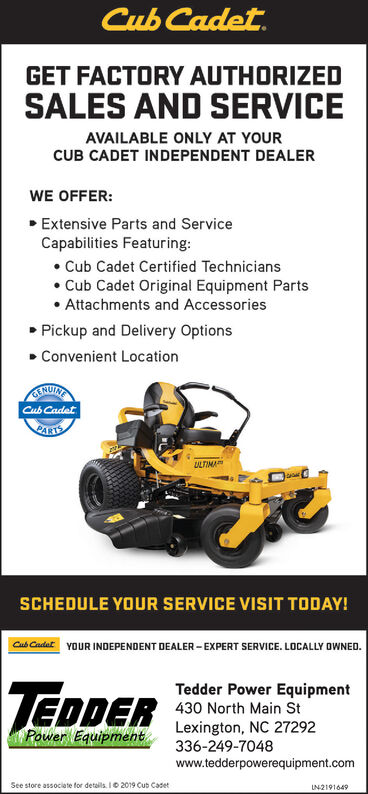 Cub Cadet.GET FACTORY AUTHORIZEDSALES AND SERVICEAVAILABLE ONLY AT YOURCUB CADET INDEPENDENT DEALERWE OFFER: Extensive Parts and ServiceCapabilities Featuring: Cub Cadet Certified TechniciansCub Cadet Original Equipment Parts Attachments and Accessories Pickup and Delivery Options Convenient LocationINUINTCub CadetPARTSLULTIMASCHEDULE YOUR SERVICE VISIT TODAY!Cub Cadat YOUR INDEPENDENT DEALER - EXPERT SERVICE. LOCALLY OWNED.TEDDERTedder Power Equipment430 North Main StLexington, NC 27292336-249-7048www.tedderpowerequipment.comPower EquipmentSee store associate for details. I0 2019 Cub CasetUN2191649 Cub Cadet. GET FACTORY AUTHORIZED SALES AND SERVICE AVAILABLE ONLY AT YOUR CUB CADET INDEPENDENT DEALER WE OFFER:  Extensive Parts and Service Capabilities Featuring:  Cub Cadet Certified Technicians Cub Cadet Original Equipment Parts  Attachments and Accessories  Pickup and Delivery Options  Convenient Location INUINT Cub Cadet PARTS LULTIMA SCHEDULE YOUR SERVICE VISIT TODAY! Cub Cadat YOUR INDEPENDENT DEALER - EXPERT SERVICE. LOCALLY OWNED. TEDDER Tedder Power Equipment 430 North Main St Lexington, NC 27292 336-249-7048 www.tedderpowerequipment.com Power Equipment See store associate for details. I0 2019 Cub Caset UN2191649