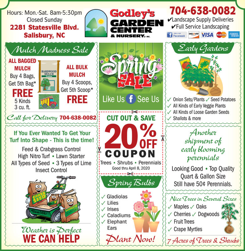 704-638-0082Hours: Mon.-Sat. 8am-5:30pmClosed SundayGodley'sGARDENCENTERVLandscape Supply DeliveriesVFull Service LandscapingDSCOVER VISA2281 Statesville Blvd.Salisbury, NC& NURSERY, we.FecebookMulch Madness SaleEarly GardensSpringALL BAGGEDMULCHALL BULKHARDWOODMULCHALEMULCHBuy 4 Bags,Get 5th Bag*Buy 4 Scoops,Get 5th Scoop*FREEFREELike Us f See UsOnion Sets/Plants / Seed PotatoesV All Kinds of Early Veggie PlantsV All Kinds of Loose Garden Seeds/ Shallots & more5 Kinds3 cu. ft.Call for Delivery 704-638-0082CUT OUT & SAVE20Anothershipment ofearly bloomingperennialsLooking Good  Top QualityQuart & Gallon SizeStill have 50¢ Perennials.If You Ever Wanted To Get YourTurf Into Shape - This is the time!OFFFeed & Crabgrass ControlHigh Nitro Turf  Lawn StarterCOUPONAll Types of Seed 3 Types of Lime Trees  Shrubs PerennialsGood thru April 8, 2020Insect ControlSpring BulbsGRASSSEEDGladiolasNice Trees in Several SizesLiliesv Maples Oaksv Cherries / Dogwoodsv Fruit Treesv Crape MyrtlesIrisesSeedAhyTRIPLE 12 ACaladiumsElephantEarsWeather is PerfectWE CAN HELPPlant Now!7 Acres of Trees & Shrubs 704-638-0082 Hours: Mon.-Sat. 8am-5:30pm Closed Sunday Godley's GARDEN CENTER VLandscape Supply Deliveries VFull Service Landscaping DSCOVER VISA 2281 Statesville Blvd. Salisbury, NC & NURSERY, we. Fecebook Mulch Madness Sale Early Gardens Spring ALL BAGGED MULCH ALL BULK HARDWOOD MULCH ALE MULCH Buy 4 Bags, Get 5th Bag* Buy 4 Scoops, Get 5th Scoop* FREE FREE Like Us f See Us Onion Sets/Plants / Seed Potatoes V All Kinds of Early Veggie Plants V All Kinds of Loose Garden Seeds / Shallots & more 5 Kinds 3 cu. ft. Call for Delivery 704-638-0082 CUT OUT & SAVE 20 Another shipment of early blooming perennials Looking Good  Top Quality Quart & Gallon Size Still have 50¢ Perennials. If You Ever Wanted To Get Your Turf Into Shape - This is the time! OFF Feed & Crabgrass Control High Nitro Turf  Lawn Starter COUPON All Types of Seed 3 Types of Lime Trees  Shrubs Perennials Good thru April 8, 2020 I
