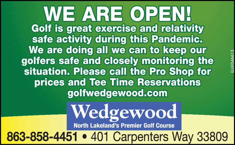 WE ARE OPEN!Golf is great exercise and relativitysafe activity during this Pandemic.We are doing all we can to keep ourgolfers safe and closely monitoring thesituation. Please call the Pro Shop forprices and Tee Time Reservationsgolfwedgewood.comWedgewoodNorth Lakeland's Premier Golf Course863-858-4451  401 Carpenters Way 33809LL-LH346615 WE ARE OPEN! Golf is great exercise and relativity safe activity during this Pandemic. We are doing all we can to keep our golfers safe and closely monitoring the situation. Please call the Pro Shop for prices and Tee Time Reservations golfwedgewood.com Wedgewood North Lakeland's Premier Golf Course 863-858-4451  401 Carpenters Way 33809 LL-LH346615