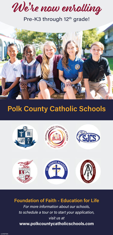 We're now enrollingPre-K3 through 12th grade!Polk County Catholic SchoolsLEARNINGSICSACADEMJOSEDFoundation of Faith - Education for LifeFor more information about our schools,to schedule a tour or to start your application,visit us atwww.polkcountycatholicschools.comANN EAR We're now enrolling Pre-K3 through 12th grade! Polk County Catholic Schools LEARNING SICS ACADEM JOSED Foundation of Faith - Education for Life For more information about our schools, to schedule a tour or to start your application, visit us at www.polkcountycatholicschools.com ANN EAR