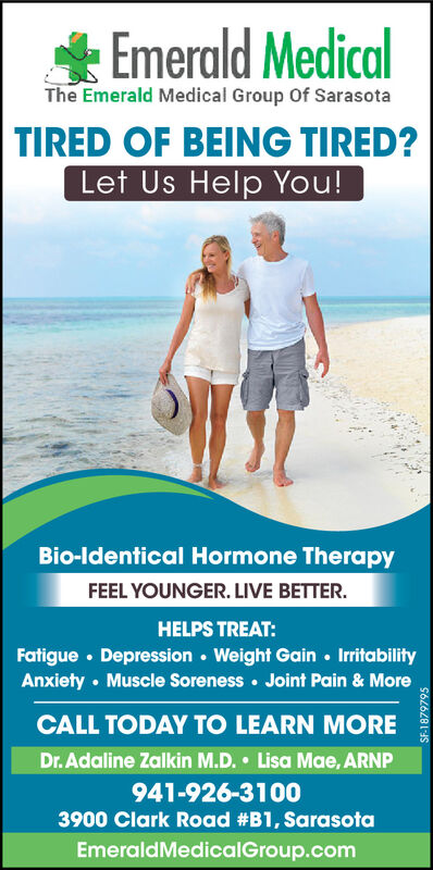 * Emerald MedicalThe Emerald Medical Group Of SarasotaTIRED OF BEING TIRED?Let Us Help You!Bio-ldentical Hormone TherapyFEEL YOUNGER. LIVE BETTER.HELPS TREAT:Fatigue  Depression  Weight Gain  IrritabilityAnxiety  Muscle Soreness  Joint Pain & MoreCALL TODAY TO LEARN MOREDr. Adaline Zalkin M.D. Lisa Mae, ARNP941-926-31003900 Clark Road #B1, SarasotaEmeraldMedicalGroup.comSF-1879795 * Emerald Medical The Emerald Medical Group Of Sarasota TIRED OF BEING TIRED? Let Us Help You! Bio-ldentical Hormone Therapy FEEL YOUNGER. LIVE BETTER. HELPS TREAT: Fatigue  Depression  Weight Gain  Irritability Anxiety  Muscle Soreness  Joint Pain & More CALL TODAY TO LEARN MORE Dr. Adaline Zalkin M.D. Lisa Mae, ARNP 941-926-3100 3900 Clark Road #B1, Sarasota EmeraldMedicalGroup.com SF-1879795
