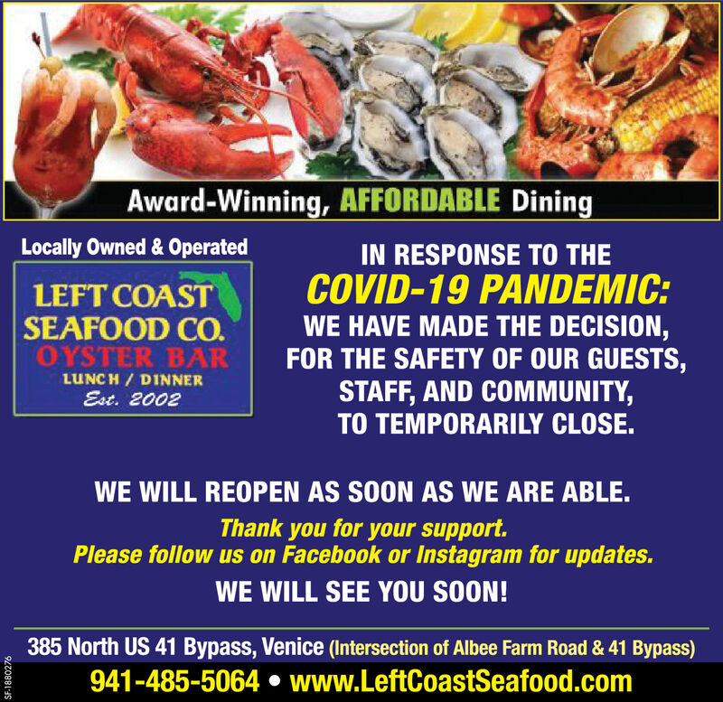 Award-Winning, AFFORDABLE DiningLocally Owned & OperatedLEFT COASTSEAFOOD CO.OYSTER BARLUNCH / DINNEREst. 2002IN RESPONSE TO THECOVID-19 PANDEMIC:WE HAVE MADE THE DECISION,FOR THE SAFETY OF OUR GUESTS,STAFF, AND COMMUNITY,TO TEMPORARILY CLOSE.WE WILL REOPEN AS SOON AS WE ARE ABLE.Thank you for your support.Please follow us on Facebook or Instagram for updates.WE WILL SEE YOU SOON!385 North US 41 Bypass, Venice (Intersection of Albee Farm Road & 41 Bypass)941-485-5064  www.LeftCoastSeafood.comSF-1880276 Award-Winning, AFFORDABLE Dining Locally Owned & Operated LEFT COAST SEAFOOD CO. OYSTER BAR LUNCH / DINNER Est. 2002 IN RESPONSE TO THE COVID-19 PANDEMIC: WE HAVE MADE THE DECISION, FOR THE SAFETY OF OUR GUESTS, STAFF, AND COMMUNITY, TO TEMPORARILY CLOSE. WE WILL REOPEN AS SOON AS WE ARE ABLE. Thank you for your support. Please follow us on Facebook or Instagram for updates. WE WILL SEE YOU SOON! 385 North US 41 Bypass, Venice (Intersection of Albee Farm Road & 41 Bypass) 941-485-5064  www.LeftCoastSeafood.com SF-1880276