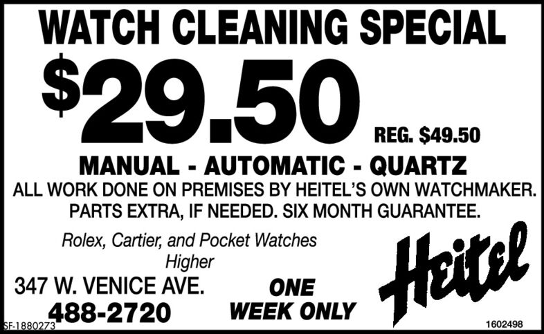 WATCH CLEANING SPECIAL$29.50 s asREG. $49.50MANUAL - AUTOMATIC - QUARTZALL WORK DONE ON PREMISES BY HEITEL'S OWN WATCHMAKER.PARTS EXTRA, IF NEEDED. SIX MONTH GUARANTEE.HeiselRolex, Cartier, and Pocket WatchesHigher347 W. VENICE AVE.ONEWEEK ONLY488-2720SF-18778471602498 WATCH CLEANING SPECIAL $29.50 s as REG. $49.50 MANUAL - AUTOMATIC - QUARTZ ALL WORK DONE ON PREMISES BY HEITEL'S OWN WATCHMAKER. PARTS EXTRA, IF NEEDED. SIX MONTH GUARANTEE. Heisel Rolex, Cartier, and Pocket Watches Higher 347 W. VENICE AVE. ONE WEEK ONLY 488-2720 SF-1877847 1602498