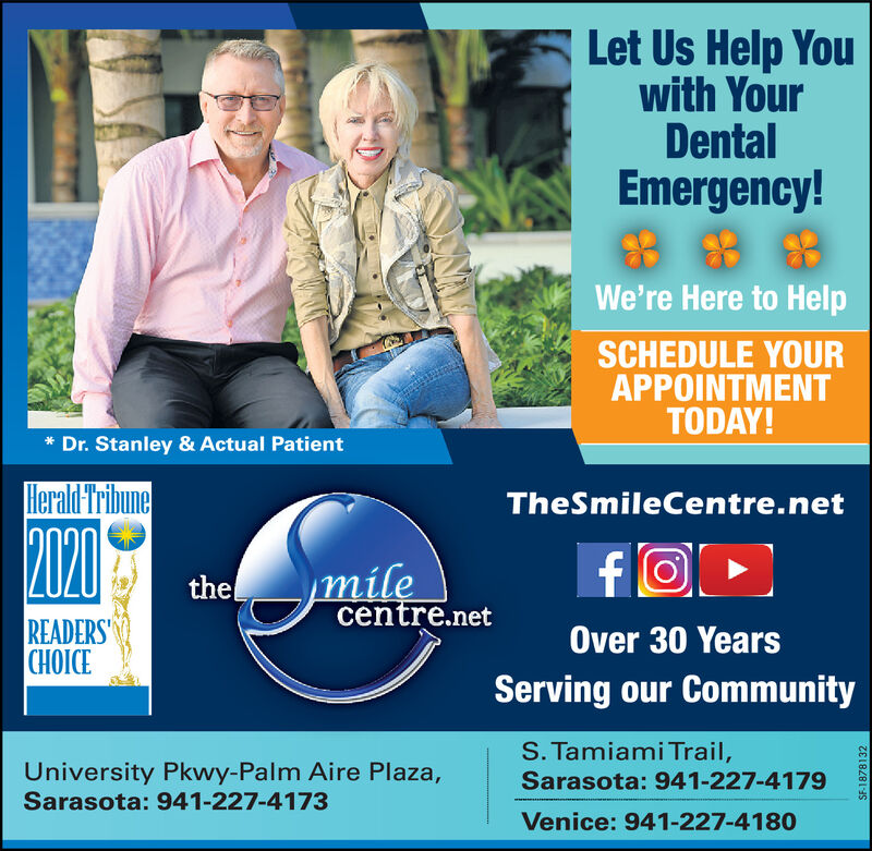 Let Us Help Youwith YourDentalEmergency!We're Here to HelpSCHEDULE YOURAPPOINTMENTTODAY!* Dr. Stanley & Actual PatientHerald-TribuneTheSmileCentre.net2020nilecentre.nettheREADERSCHOICEOver 30 YearsServing our CommunityS. Tamiami Trail,University Pkwy-Palm Aire Plaza,Sarasota: 941-227-4173Sarasota: 941-227-4179Venice: 941-227-4180SF-1878132 Let Us Help You with Your Dental Emergency! We're Here to Help SCHEDULE YOUR APPOINTMENT TODAY! * Dr. Stanley & Actual Patient Herald-Tribune TheSmileCentre.net 2020 nile centre.net the READERS CHOICE Over 30 Years Serving our Community S. Tamiami Trail, University Pkwy-Palm Aire Plaza, Sarasota: 941-227-4173 Sarasota: 941-227-4179 Venice: 941-227-4180 SF-1878132