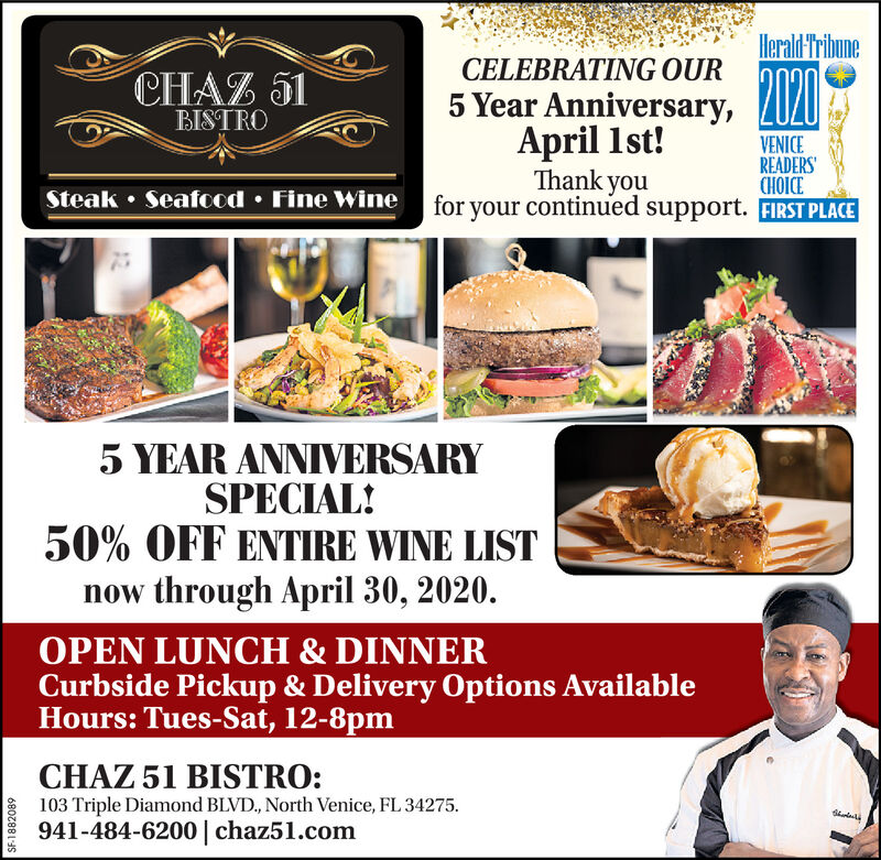 Herald'TribuneCELEBRATING QURCHAZ 51BISTROVENICEREADERSCHOICESteak  Seafood  Fine Wine for your continued support. FIRST PLACE5 Year Anniversary, Z020April 1st!Thank you5 YEAR ANNIVERSARYSPECIAL!50% OFF ENTIRE WINE LISTnow through April 30, 2020.OPEN LUNCH & DINNERCurbside Pickup & Delivery Options AvailableHours: Tues-Sat, 12-8pmCHAZ 51 BISTRO:103 Triple Diamond BLVD., North Venice, FL 34275.941-484-6200 | chaz51.comSF-1882089 Herald'Tribune CELEBRATING QUR CHAZ 51 BISTRO VENICE READERS CHOICE Steak  Seafood  Fine Wine for your continued support. FIRST PLACE 5 Year Anniversary, Z020 April 1st! Thank you 5 YEAR ANNIVERSARY SPECIAL! 50% OFF ENTIRE WINE LIST now through April 30, 2020. OPEN LUNCH & DINNER Curbside Pickup & Delivery Options Available Hours: Tues-Sat, 12-8pm CHAZ 51 BISTRO: 103 Triple Diamond BLVD., North Venice, FL 34275. 941-484-6200 | chaz51.com SF-1882089