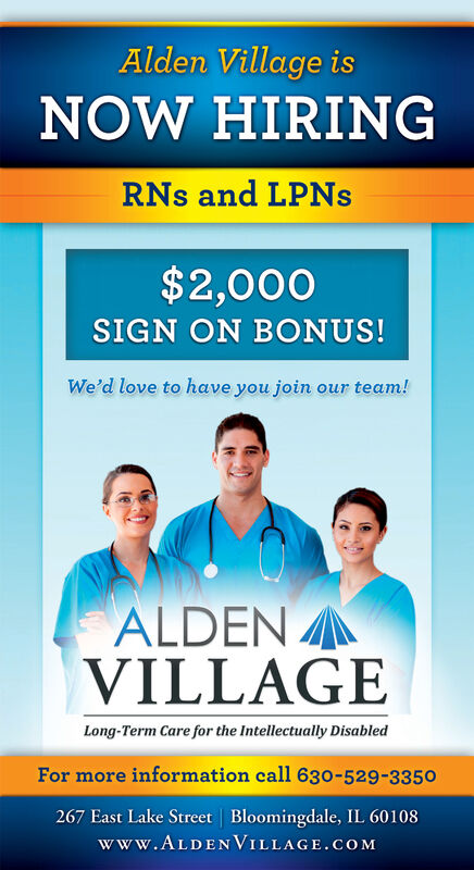Alden Village isNOW HIRINGRNs and LPNS$2,000SIGN ON BONUS!We'd love to have you join our team!ALDENVILLAGELong-Term Care for the Intellectually DisabledFor more information call 630-529-3350267 East Lake Street   Bloomingdale, IL 60108www.ALDENVILLAGE.COM Alden Village is NOW HIRING RNs and LPNS $2,000 SIGN ON BONUS! We'd love to have you join our team! ALDEN VILLAGE Long-Term Care for the Intellectually Disabled For more information call 630-529-3350 267 East Lake Street   Bloomingdale, IL 60108 www.ALDENVILLAGE.COM