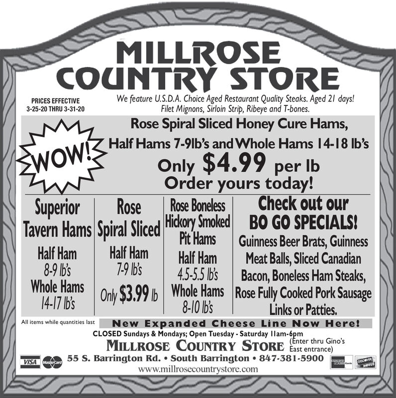 MILLROSECOUNTRY STOREPRICES EFFECTIVE3-25-20 THRU 3-31-20We feature U.S.D.A. Choice Aged Restaurant Quality Steaks. Aged 21 days!Filet Mignons, Sirloin Strip, Ribeye and T-bones.Rose Spiral Sliced Honey Cure Hams,WOW!SHar Hams 7-9lb's and Whole Hams 14-18 Ib'sOnly $4.99 per IbOrder yours today!Rose BonelessSuperiorRoseCheck out ourTavern Hams Spiral Sliced Hickory Smoked BO GO SPECIALS!Half Ham8-9 Ib'sWhole Hams14-17 Ib'sHalf Ham7-9 Ib'sPit HamsHalf Ham4.5-5.5 Ib'sGuinness Beer Brats, GuinnessMeat Balls, Sliced CanadianBacon, Boneless Ham Steaks,Only $3.99 lb Whole Hams Rose Fully Cooked Pork Sausage8-10 Ib'sNew Expanded Cheese Line Now Here!CLOSED Sundays & Mondays; Open Tuesday - Saturday Ilam-6pmMILLROSE COUNTRY STORE East entrance)55 S. Barrington Rd.  South Barrington  847-381-5900www.millrosecountrystore.comLinks or Patties.All items while quantities last(Enter thru Gino'sVISA earNevus MILLROSE COUNTRY STORE PRICES EFFECTIVE 3-25-20 THRU 3-31-20 We feature U.S.D.A. Choice Aged Restaurant Quality Steaks. Aged 21 days! Filet Mignons, Sirloin Strip, Ribeye and T-bones. Rose Spiral Sliced Honey Cure Hams, WOW!SHar Hams 7-9lb's and Whole Hams 14-18 Ib's Only $4.99 per Ib Order yours today! Rose Boneless Superior Rose Check out our Tavern Hams Spiral Sliced Hickory Smoked BO GO SPECIALS! Half Ham 8-9 Ib's Whole Hams 14-17 Ib's Half Ham 7-9 Ib's Pit Hams Half Ham 4.5-5.5 Ib's Guinness Beer Brats, Guinness Meat Balls, Sliced Canadian Bacon, Boneless Ham Steaks, Only $3.99 lb Whole Hams Rose Fully Cooked Pork Sausage 8-10 Ib's New Expanded Cheese Line Now Here! CLOSED Sundays & Mondays; Open Tuesday - Saturday Ilam-6pm MILLROSE COUNTRY STORE East entrance) 55 S. Barrington Rd.  South Barrington  847-381-5900 www.millrosecountrystore.com Links or Patties. All items while quantities last (Enter thru Gino's VISA ear Nevus