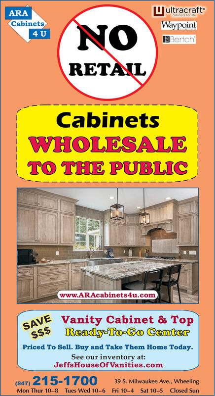 ARAUultracraftcabinets for afeCabinetsNOWaypoint4 ULUSINAJPALEBertchRETAILCabinetsWHOLESALETO THE PUBLICwww.ARAcabinets4u.comSAVE$$Vanity Cabinet & TopReady-To-Go CenterPriced To Sell. Buy and Take Them Home Today.See our inventory at:JeffsHouseOf Vanities.com(847) 215-170039 S. Milwaukee Ave., WheelingMon Thur 10-8 Tues Wed 10-6 Fri 10-4Sat 10-5Closed Sun ARA Uultracraft cabinets for afe Cabinets NO Waypoint 4 U LUSINAJPALE Bertch RETAIL Cabinets WHOLESALE TO THE PUBLIC www.ARAcabinets4u.com SAVE $$ Vanity Cabinet & Top Ready-To-Go Center Priced To Sell. Buy and Take Them Home Today. See our inventory at: JeffsHouseOf Vanities.com (847) 215-1700 39 S. Milwaukee Ave., Wheeling Mon Thur 10-8 Tues Wed 10-6 Fri 10-4 Sat 10-5 Closed Sun