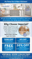 It's Time For A New Kitchen!WaypointLIVING SPACESV Family Owned vCompetitive Prices vOver 1000 ColorsVFast Delivery Time vHigh Quality CraftsmanshipWhy Choose Imperial?Imperial Stone Collection is a one-ofa-kind company. In every aspectof marble, granite, and new kitchencabinets business we are secondto none. With our unbelievablestone selection, to advancedfabrication processes.Imperial Stone Collectionis your best choice.$100 OFFCOUNTERTOPS10% OFFCOMPLETE KITCHEN ANDBATH REMODELINGAT THE TIME OF AN ESTIMATEFREE 50% OFFWAYPOINTSINK BASECABINETKITCHEN CABINETS(BASED ON RETAIL VALUE)WITH PURCHASE OF 12 OR MORE CABINETS.IMPERIAL STONE COLLECTION460 Lively Blvd.  Elk Grove Village  847-640-8817Visit our New Showroom: Mon.-Fri. 9:30am-5:30pm · Sat. 9:30am-2pm · Sun. Closedwww.imperialscgranite.com It's Time For A New Kitchen! Waypoint LIVING SPACES V Family Owned vCompetitive Prices vOver 1000 Colors VFast Delivery Time vHigh Quality Craftsmanship Why Choose Imperial? Imperial Stone Collection is a one- ofa-kind company. In every aspect of marble, granite, and new kitchen cabinets business we are second to none. With our unbelievable stone selection, to advanced fabrication processes. Imperial Stone Collection is your best choice. $100 OFF COUNTERTOPS 10% OFF COMPLETE KITCHEN AND BATH REMODELING AT THE TIME OF AN ESTIMATE FREE 50% OFF WAYPOINT SINK BASE CABINET KITCHEN CABINETS (BASED ON RETAIL VALUE) WITH PURCHASE OF 12 OR MORE CABINETS. IMPERIAL STONE COLLECTION 460 Lively Blvd.  Elk Grove Village  847-640-8817 Visit our New Showroom: Mon.-Fri. 9:30am-5:30pm · Sat. 9:30am-2pm · Sun. Closed www.imperialscgranite.com