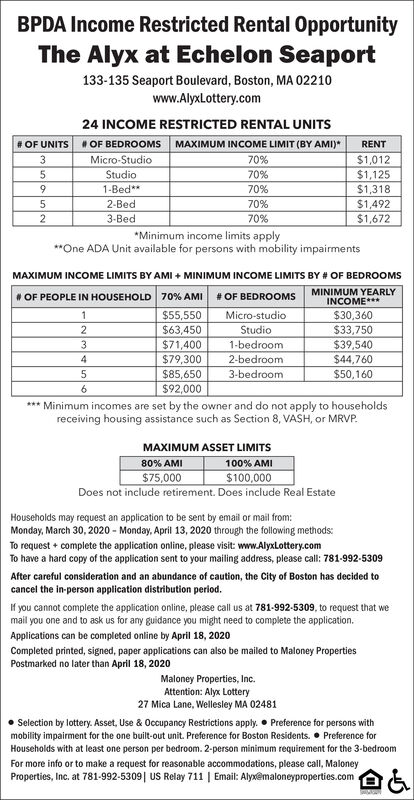 BPDA Income Restricted Rental OpportunityThe Alyx at Echelon Seaport133-135 Seaport Boulevard, Boston, MA 02210www.AlyxLottery.com24 INCOME RESTRICTED RENTAL UNITS# OF UNITS# OF BEDROOMSMAXIMUM INCOME LIMIT (BY AMI)*RENTMicro-Studio70%$1,012Studio70%$1,1251-Bed**70%$1,3182-Bed70%$1,4923-Bed70%$1,672*Minimum income limits apply**One ADA Unit available for persons with mobility impairmentsMAXIMUM INCOME LIMITS BY AMI + MINIMUM INCOME LIMITS BY # OF BEDROOMS# OF PEOPLE IN HOUSEHOLD 70% AMI# OF BEDROOMSMINIMUM YEARLYINCOME***%23$55,550$63,450$71,400Micro-studio$30,360Studio$33,750$39,540$44,7601-bedroom$79,3002-bedroom$85,6503-bedroom$50,160$92,000*** Minimum incomes are set by the owner and do not apply to householdsreceiving housing assistance such as Section 8, VASH, or MRVP.MAXIMUM ASSET LIMITS80% AMI100% AMI$100,000$75,000Does not include retirement. Does include Real EstateHouseholds may request an application to be sent by email or mail from:Monday, March 30, 2020 - Monday, April 13, 2020 through the following methods:To request + complete the application online, please visit: www.AlyxLottery.comTo have a hard copy of the application sent to your mailing address, please call: 781-992-5309After careful consideration and an abundance of caution, the City of Boston has decided tocancel the in-person application distribution period.If you cannot complete the application online, please call us at 781-992-5309, to request that wemail you one and to ask us for any guidance you might need to complete the application.Applications can be completed online by April 18, 2020Completed printed, signed, paper applications can also be mailed to Maloney PropertiesPostmarked no later than April 18, 2020Maloney Properties, Inc.Attention: Alyx Lottery27 Mica Lane, Wellesley MA 02481Selection by lottery. Asset, Use & Occupancy Restrictions apply.  Preference for persons withmobility impairment for the one built-out unit. Preference for Boston Residents.  Preference forHouseholds with 