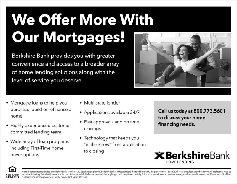 """We Offer More WithOur Mortgages!Berkshire Bank provides you with greaterconvenience and access to a broader arrayof home lending solutions along with thelevel of service you deserve. Multi-state lender Mortgage loans to help youpurchase, build or refinance a Applications available 24/7 Fast approvals and on timeclosingsCall us today at 800.773.5601to discuss your homefinancing needs.home Highly experienced customer-committed lending team Technology that keeps you""""in the know"""" from application Wide array of loan programsincluding First-Time homebuyer optionsto closingXBerkshireBankHOME LENDINGMortgage products are provided by Berkshire Bank: Member FDIC. Equal Housing Lender. Berkshire Bank is a Massachusets chartered bank. NMLS Registry Number - 506896, All loans are subject to credit approval. All applications must berOU HONG submitted in writing. This advertisement is not a loan disclosure and all disclosures provided afher applying should be reviewed carefully. This is not a commitment to provide a loan approval or a specific interest rate. Please note official loanLENDER disdosures and servicing documents will be provided in English. Rev. 3/20 We Offer More With Our Mortgages! Berkshire Bank provides you with greater convenience and access to a broader array of home lending solutions along with the level of service you deserve.  Multi-state lender  Mortgage loans to help you purchase, build or refinance a  Applications available 24/7  Fast approvals and on time closings Call us today at 800.773.5601 to discuss your home financing needs. home  Highly experienced customer- committed lending team  Technology that keeps you """"in the know"""" from application  Wide array of loan programs including First-Time home buyer options to closing XBerkshireBank HOME LENDING Mortgage products are provided by Berkshire Bank: Member FDIC. Equal Housing Lender. Berkshire Bank is a Massachusets chartered bank. NMLS Registry Number - 506896, All loans are subject to credit approval. Al"""