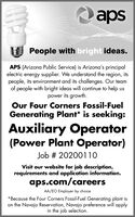 apsPeople with bright ideas.APS (Arizona Public Service) is Arizona's principalelectric energy supplier. We understand the region, itspeople, its environment and its challenges. Our teamof people with bright ideas will continue to help uspower its growth.Our Four Corners Fossil-FuelGenerating Plant* is seeking:Auxiliary Operator(Power Plant Operator)Job # 20200110Visit our website for job description,requirements and application information.aps.com/careersAA/EO Employer by choice*Because the Four Corners Fossil-Fuel Generating plant ison the Navajo Reservation, Navajo preference will applyin the job selection. aps People with bright ideas. APS (Arizona Public Service) is Arizona's principal electric energy supplier. We understand the region, its people, its environment and its challenges. Our team of people with bright ideas will continue to help us power its growth. Our Four Corners Fossil-Fuel Generating Plant* is seeking: Auxiliary Operator (Power Plant Operator) Job # 20200110 Visit our website for job description, requirements and application information. aps.com/careers AA/EO Employer by choice *Because the Four Corners Fossil-Fuel Generating plant is on the Navajo Reservation, Navajo preference will apply in the job selection.