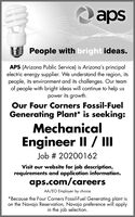 apsPeople with bright ideas.APS (Arizona Public Service) is Arizona's principalelectric energy supplier. We understand the region, itspeople, its environment and its challenges. Our teamof people with bright ideas will continue to help uspower its growth.Our Four Corners Fossil-FuelGenerating Plant* is seeking:MechanicalEngineer II / IIJob # 20200162Visit our website for job description,requirements and application information.aps.com/careersAA/EO Employer by choice*Because the Four Corners Fossil-Fuel Generating plant ison the Navajo Reservation, Navajo preference will applyin the job selection. aps People with bright ideas. APS (Arizona Public Service) is Arizona's principal electric energy supplier. We understand the region, its people, its environment and its challenges. Our team of people with bright ideas will continue to help us power its growth. Our Four Corners Fossil-Fuel Generating Plant* is seeking: Mechanical Engineer II / II Job # 20200162 Visit our website for job description, requirements and application information. aps.com/careers AA/EO Employer by choice *Because the Four Corners Fossil-Fuel Generating plant is on the Navajo Reservation, Navajo preference will apply in the job selection.