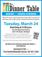 |theMIDinner TableMONTHLY- SERVING IN WINDOMWe can't serve a meal inside the church, BUT we want tobless you with a gift card for a boxed meal from Hardee's.Tuesday, March 24Starting at 5:30 p.m.First Presbyterian Church336 11th Street  WindomDrive by and see us in the alley by thePresbyterian church to receive your gift cardto be used at the Hardee's drive-through.FREEBOXEDMEAL!Enter from the 3rd Avenue side and drive west.WE HOPE TO SEE YOU BACK INSIDE NEXT MONTH -STAY HOPEFUL!Questions? CallFirst United Methodist Church, 507-831-3284A community outreach sponsored by area organizations. |the MIDinner Table MONTHLY- SERVING IN WINDOM We can't serve a meal inside the church, BUT we want to bless you with a gift card for a boxed meal from Hardee's. Tuesday, March 24 Starting at 5:30 p.m. First Presbyterian Church 336 11th Street  Windom Drive by and see us in the alley by the Presbyterian church to receive your gift card to be used at the Hardee's drive-through. FREE BOXED MEAL! Enter from the 3rd Avenue side and drive west. WE HOPE TO SEE YOU BACK INSIDE NEXT MONTH - STAY HOPEFUL! Questions? Call First United Methodist Church, 507-831-3284 A community outreach sponsored by area organizations.