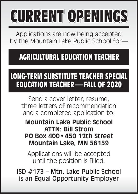 CURRENT OPENINGSApplications are now being acceptedby the Mountain Lake Public School for-AGRICULTURAL EDUCATION TEACHERLONG-TERM SUBSTITUTE TEACHER SPECIALEDUCATION TEACHER-FALL OF 2020Send a cover letter, resume,three letters of recommendationand a completed application to:Mountain Lake Public SchoolATTN: Bill StromPO Box 400  450 12th StreetMountain Lake, MN 56159Applications will be accepteduntil the position is filled.ISD #173 - Mtn. Lake Public Schoolis an Equal Opportunity Employer CURRENT OPENINGS Applications are now being accepted by the Mountain Lake Public School for- AGRICULTURAL EDUCATION TEACHER LONG-TERM SUBSTITUTE TEACHER SPECIAL EDUCATION TEACHER-FALL OF 2020 Send a cover letter, resume, three letters of recommendation and a completed application to: Mountain Lake Public School ATTN: Bill Strom PO Box 400  450 12th Street Mountain Lake, MN 56159 Applications will be accepted until the position is filled. ISD #173 - Mtn. Lake Public School is an Equal Opportunity Employer