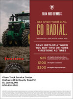 FARM HARD REWARDSGET OVER YOUR BIAS.GO RADIAL.Offer February 1, 2020, through April 30, 2020.SAVE INSTANTLY WHENYOU BUY TWO OR MOREFIRESTONE AG TIRES$25off eligible Destination FarmFirestoneand Destination Turf radial tires$100off eligible radial tiresHARDFARM$200 off eligible AD2 radial tiresOlsen Truck Service CenterHighway 60 & County Road 12St. James, MN800-891-2261CONSUMER: Get $25 oft the purchase of eligible Destination Farm or Destination Turt Radal Tires: S100 oft eligible Radial Tires excluding Performer EVO: or $200 off elgible ADIRadial Tires excluding DF and DT when you purchase 2 eligible tires from a certified Firestone Ag tire dealer and present a coupon code. Discount given at the time of purchase andis on pretax amount. Maximum savings of $3.200 per customer. installation costs extra. U.S. only. Valid 2/V2020 to 4/30/2020. No cash value. Not combinable with other offers.Coupon void where prohibited or it altered, transferred, defective or sold. Not valid on prior purchases, returns, exchanges, outstanding debt, rain checks, commercial fieetpurchases. group purchases, adjustments or warranty claims. Not available to distributors. dealers, reselers or retalers of Firestone products. Fraudulent or illegal requests will bevoided. Other restrictions, fees and taxes mayapply. See certified Firestone Ag tire dealer or visit FirestoneAg.com for offer details and a complete list of eligible tires. While supplieslast. For nearest certified Firestone Ag tire dealer, visit FirestoneAg.com. Bridgestone may cancel promotion at any time. FARM HARD REWARDS GET OVER YOUR BIAS. GO RADIAL. Offer February 1, 2020, through April 30, 2020. SAVE INSTANTLY WHEN YOU BUY TWO OR MORE FIRESTONE AG TIRES $25 off eligible Destination Farm Firestone and Destination Turf radial tires $100 off eligible radial tires HARD FARM $200 off eligible AD2 radial tires Olsen Truck Service Center Highway 60 & County Road 12 St. James, MN 800-891-2261 CONSUMER: Get $25 oft the purchase of eligible Destination Farm or Destination Turt Radal Tires: S100 oft eligible Radial Tires excluding Performer EVO: or $200 off elgible ADI Radial Tires excluding DF and DT when you purchase 2 eligible tires from a certified Firestone Ag tire dealer and present a coupon code. Discount given at the time of purchase and is on pretax amount. Maximum savings of $3.200 per customer. installation costs extra. U.S. only. Valid 2/V2020 to 4/30/2020. No cash value. Not combinable with other offers. Coupon void where prohibited or it altered, transferred, defective or sold. Not valid on prior purchases, returns, exchanges, outstanding debt, rain checks, commercial fieet purchases. group purchases, adjustments or warranty claims. Not available to distributors. dealers, reselers or retalers of Firestone products. Fraudulent or illegal requests will be voided. Other restrictions, fees and taxes mayapply. See certified Firestone Ag tire dealer or visit FirestoneAg.com for offer details and a complete list of eligible tires. While supplies last. For nearest certified Firestone Ag tire dealer, visit FirestoneAg.com. Bridgestone may cancel promotion at any time.