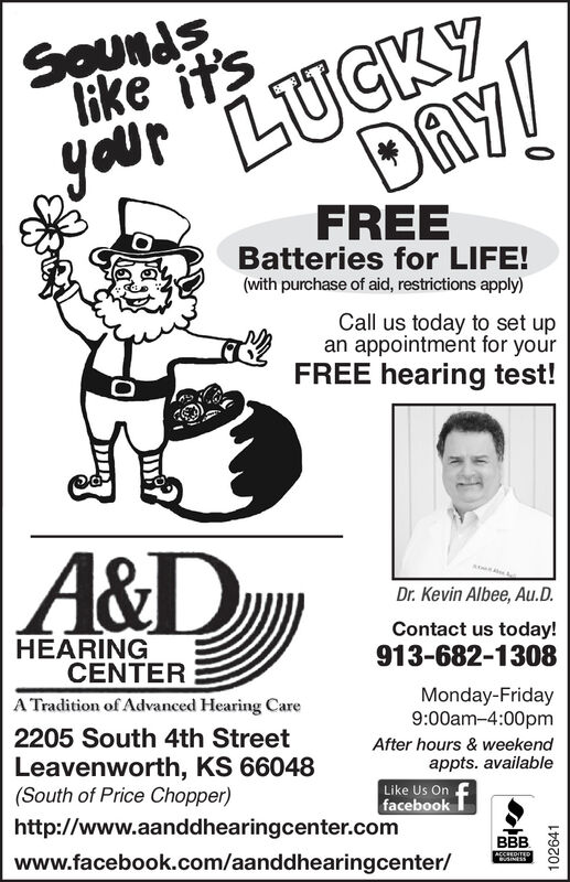 SOunds,like it'syour LUCKYDAY!FREEBatteries for LIFE!(with purchase of aid, restrictions apply)Call us today to set upan appointment for yourFREE hearing test!A&DDr. Kevin Albee, Au.D.Contact us today!HEARINGCENTER913-682-1308A Tradition of Advanced Hearing CareMonday-Friday9:00am-4:00pm2205 South 4th StreetLeavenworth, KS 66048(South of Price Chopper)After hours & weekendappts. availableLike Us On ffacebookhttp://www.aanddhearingcenter.comwww.facebook.com/aanddhearingcenter/BBBSINESS102641 SOunds, like it's your LUCKY DAY! FREE Batteries for LIFE! (with purchase of aid, restrictions apply) Call us today to set up an appointment for your FREE hearing test! A&D Dr. Kevin Albee, Au.D. Contact us today! HEARING CENTER 913-682-1308 A Tradition of Advanced Hearing Care Monday-Friday 9:00am-4:00pm 2205 South 4th Street Leavenworth, KS 66048 (South of Price Chopper) After hours & weekend appts. available Like Us On f facebook http://www.aanddhearingcenter.com www.facebook.com/aanddhearingcenter/ BBB SINESS 102641