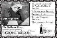 Therapy & Counseling,for Adults, Children &FamiliesSubstance Abuse RecoveryPsychiatry Services 24 Hour EmergencyResponse Most Insurances AcceptedGet Help NowThe Guidance CenterPromoting Healthy CommunitiesServing Atchison, Jefferson & Leavenworth Counties913-682-5118  888-260-9634www.theguidance-ctr.orgtTHEGUIDANCECENTER 500 Limit St, Leavenworth Your community's mental health center80364 Therapy & Counseling, for Adults, Children & Families Substance Abuse Recovery Psychiatry Services  24 Hour Emergency Response  Most Insurances Accepted Get Help Now The Guidance Center Promoting Healthy Communities Serving Atchison, Jefferson & Leavenworth Counties 913-682-5118  888-260-9634 www.theguidance-ctr.orgt THE GUIDANCE CENTER  500 Limit St, Leavenworth Your community's mental health center 80364