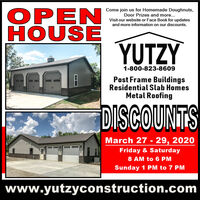 OPENHOUSECome join us for Homemade Doughnuts,Door Prizes and more...Visit our website or Face Book for updatesand more information on our discounts.YUTZY1-800-823-8609Post Frame BuildingsResidential Slab HomesMetal RoofingDISCOUNTSMarch 27 - 29, 2020Friday & Saturday8 AM to 6 PMSunday 1 PM to 7 PMwww.yutzyconstruction.com OPEN HOUSE Come join us for Homemade Doughnuts, Door Prizes and more... Visit our website or Face Book for updates and more information on our discounts. YUTZY 1-800-823-8609 Post Frame Buildings Residential Slab Homes Metal Roofing DISCOUNTS March 27 - 29, 2020 Friday & Saturday 8 AM to 6 PM Sunday 1 PM to 7 PM www.yutzyconstruction.com