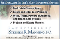 WE SPECIALIZE IN LIFE'S MOST IMPORTANT MATTERS/ Real Estate TransactionsEstate and Elder Law Planning/ Wills, Trusts, Powers of Attorney,and Health Care Proxies/ Probate and Estate MattersL A W O F F ICE S O FSTEPHEN R. MANNING, P.C.ManningLegal.com200 N. Main Street East Longmeadow, MA 01028  413-525-1119 WE SPECIALIZE IN LIFE'S MOST IMPORTANT MATTERS / Real Estate Transactions Estate and Elder Law Planning / Wills, Trusts, Powers of Attorney, and Health Care Proxies / Probate and Estate Matters L A W O F F ICE S O F STEPHEN R. MANNING, P.C. ManningLegal.com 200 N. Main Street East Longmeadow, MA 01028  413-525-1119