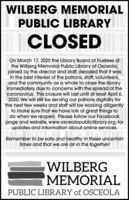 WILBERG MEMORIALPUBLIC LIBRARY  CLOSED On March 17, 2020 the Library Board of Trustees ofthe Wilberg Memorial Public Library of Osceola,joined by the director and staff, decided that it wasin the best interest of the patrons, staff, volunteers,and the community as a whole to close the libraryimmediately due to concerns with the spread of thecoronavirus. This closure will last until at least April 6,2020. We will still be serving our patrons digitally forthe next few weeks and staff will be working diligentlyto make sure that we have lots of great things todo when we reopen. Please follow our Facebookpage and website, www.osceolapubliclibrary.org, forupdates and information about online services.Remember to be safe and healthy in these uncertaintimes and that we are all in this together!WILBERGMEMORIALPUBLIC LIBRARY of OSCEOLA WILBERG MEMORIAL PUBLIC LIBRARY   CLOSED  On March 17, 2020 the Library Board of Trustees of the Wilberg Memorial Public Library of Osceola, joined by the director and staff, decided that it was in the best interest of the patrons, staff, volunteers, and the community as a whole to close the library immediately due to concerns with the spread of the coronavirus. This closure will last until at least April 6, 2020. We will still be serving our patrons digitally for the next few weeks and staff will be working diligently to make sure that we have lots of great things to do when we reopen. Please follow our Facebook page and website, www.osceolapubliclibrary.org, for updates and information about online services. Remember to be safe and healthy in these uncertain times and that we are all in this together! WILBERG MEMORIAL PUBLIC LIBRARY of OSCEOLA