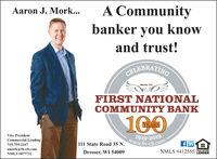 A Communitybanker you knowAaron J. Mork...and trust!CELEBRATINGMember FDICFIRST NATIONALCOMMUNITY BANK100Vice PresidentCommercial Lending111 State Road 35 N. 919-20omflinNMLS # 412555715-755-2167amork@ fn-cb.comEQUAL HOUSINGDresser, WI 54009LENDERNMLS #877732 A Community banker you know Aaron J. Mork... and trust! CELEBRATING Member FDIC FIRST NATIONAL COMMUNITY BANK 100 Vice President Commercial Lending 111 State Road 35 N. 919-20om flin NMLS # 412555 715-755-2167 amork@ fn-cb.com EQUAL HOUSING Dresser, WI 54009 LENDER NMLS #877732