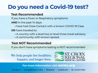 Do you need a Covid-19 test?Test RecommendedIf you have a Fever or Respiratory symptomsAND in the past 14 days: have had Close Contact with a known COVID-19 CaseOR have traveled to: A country with a level two or level three travel advisory A community with known spreadTest NOT RecommendedIf you don't have symptoms testing is NOT recommendedWe help people live healthier,happier, and longer lives.ST. CROIXREGIONALMEDICAL CENTERFor more information visit scrmc.orgFredericUnity/Balsam Lake  Webster  LindstromSt. Croix Falls Do you need a Covid-19 test? Test Recommended If you have a Fever or Respiratory symptoms AND in the past 14 days:  have had Close Contact with a known COVID-19 Case OR have traveled to:  A country with a level two or level three travel advisory  A community with known spread Test NOT Recommended If you don't have symptoms testing is NOT recommended We help people live healthier, happier, and longer lives. ST. CROIX REGIONAL MEDICAL CENTER For more information visit scrmc.org Frederic Unity/Balsam Lake  Webster  Lindstrom St. Croix Falls