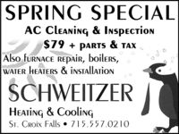 SPRING SPECIALAC Cleaning & Inspection$79 + parTS & TAXAlso furnACE REpair, boilers,WATER HEATERS & inStallationSCHWEITZERHEating & CoolingST. CROix Falls  715.557.0210 SPRING SPECIAL AC Cleaning & Inspection $79 + parTS & TAX Also furnACE REpair, boilers, WATER HEATERS & inStallation SCHWEITZER HEating & Cooling ST. CROix Falls  715.557.0210